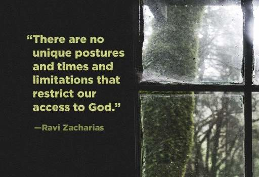 """A quote from Ravi Zacharias """"There are no unique postures and times that restrict our access to God."""""""